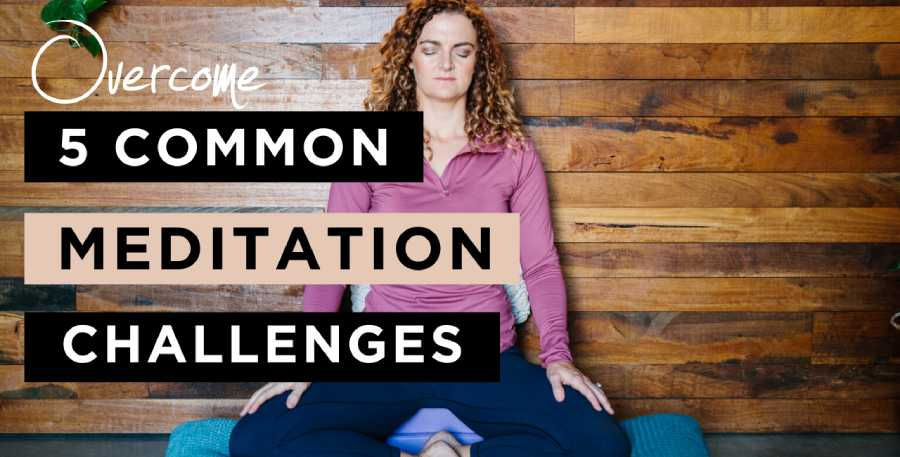 How to Overcome 5 Challenges in Creating and Maintaining a Meditation Practice
